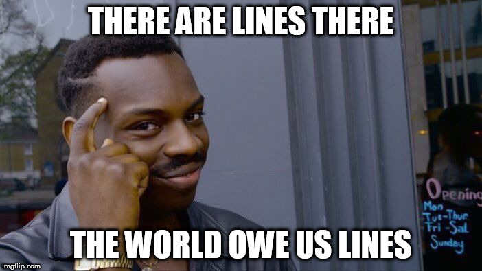 Roll Safe Think About It Meme | THERE ARE LINES THERE THE WORLD OWE US LINES | image tagged in memes,roll safe think about it | made w/ Imgflip meme maker