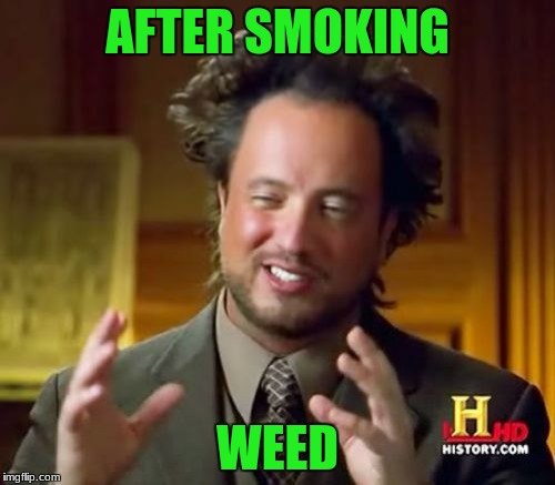 Ancient Aliens Meme | AFTER SMOKING WEED | image tagged in memes,ancient aliens | made w/ Imgflip meme maker