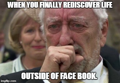 WHEN YOU FINALLY REDISCOVER LIFE OUTSIDE OF FACE BOOK. | image tagged in when you finally | made w/ Imgflip meme maker