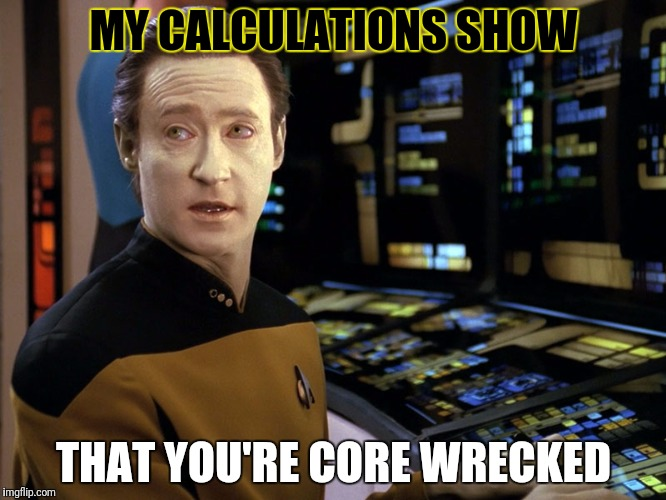 MY CALCULATIONS SHOW THAT YOU'RE CORE WRECKED | made w/ Imgflip meme maker