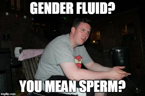 Are Your Parents Brother And Sister | GENDER FLUID? YOU MEAN SPERM? | image tagged in memes,are your parents brother and sister | made w/ Imgflip meme maker