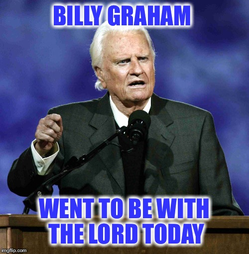 God's speed to you kind Sir | BILLY GRAHAM WENT TO BE WITH THE LORD TODAY | image tagged in billy graham | made w/ Imgflip meme maker