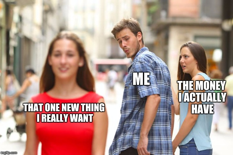 Distracted Boyfriend Meme | THAT ONE NEW THING I REALLY WANT ME THE MONEY I ACTUALLY HAVE | image tagged in memes,distracted boyfriend | made w/ Imgflip meme maker