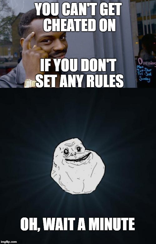 :'( | YOU CAN'T GET CHEATED ON IF YOU DON'T SET ANY RULES OH, WAIT A MINUTE | image tagged in forever alone,cheating | made w/ Imgflip meme maker