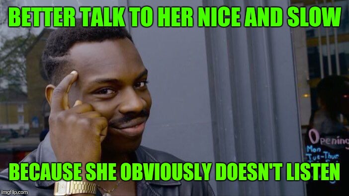 Roll Safe Think About It Meme | BETTER TALK TO HER NICE AND SLOW BECAUSE SHE OBVIOUSLY DOESN'T LISTEN | image tagged in memes,roll safe think about it | made w/ Imgflip meme maker