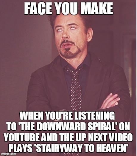 Literally Just Happened To Me. Some Things Are Unforgivable.  | FACE YOU MAKE WHEN YOU'RE LISTENING TO 'THE DOWNWARD SPIRAL' ON YOUTUBE AND THE UP NEXT VIDEO PLAYS 'STAIRYWAY TO HEAVEN' | image tagged in memes,face you make robert downey jr,stairway to heaven,led zeppelin,nine inch nails,the downward spiral | made w/ Imgflip meme maker