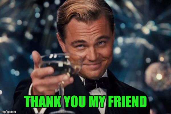 Leonardo Dicaprio Cheers Meme | THANK YOU MY FRIEND | image tagged in memes,leonardo dicaprio cheers | made w/ Imgflip meme maker