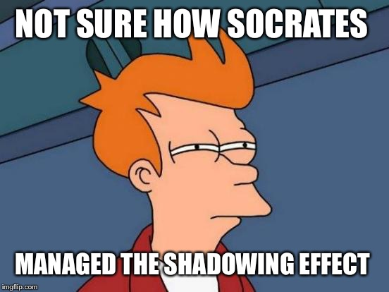 Futurama Fry Meme | NOT SURE HOW SOCRATES MANAGED THE SHADOWING EFFECT | image tagged in memes,futurama fry | made w/ Imgflip meme maker