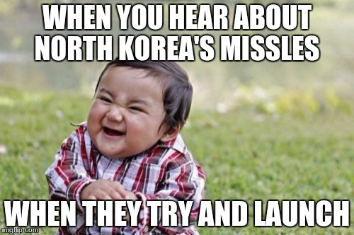 Evil Toddler Meme | WHEN YOU HEAR ABOUT NORTH KOREA'S MISSLES WHEN THEY TRY AND LAUNCH | image tagged in memes,evil toddler | made w/ Imgflip meme maker