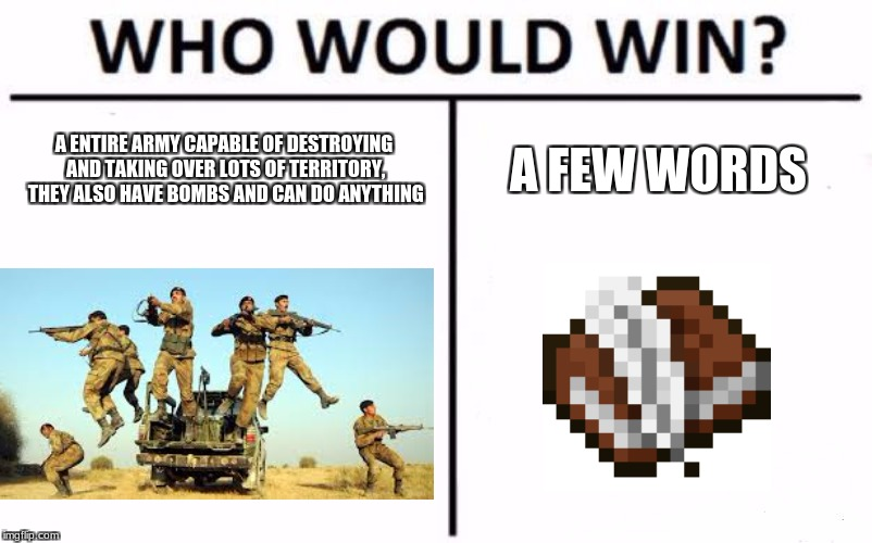 why the army cant do anything the army wants to do | the law :( | A ENTIRE ARMY CAPABLE OF DESTROYING AND TAKING OVER LOTS OF TERRITORY, THEY ALSO HAVE BOMBS AND CAN DO ANYTHING A FEW WORDS | image tagged in memes,who would win | made w/ Imgflip meme maker