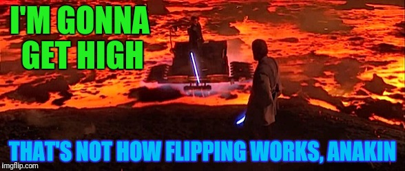 I'M GONNA GET HIGH THAT'S NOT HOW FLIPPING WORKS, ANAKIN | made w/ Imgflip meme maker