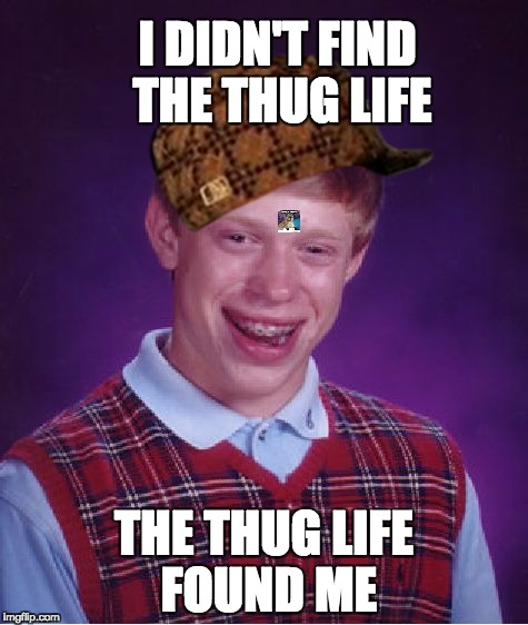 Bad Luck Brian Meme | I DIDN'T FIND THE THUG LIFE THE THUG LIFE FOUND ME | image tagged in memes,bad luck brian,scumbag | made w/ Imgflip meme maker
