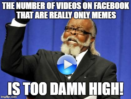 Too Damn High Meme | THE NUMBER OF VIDEOS ON FACEBOOK THAT ARE REALLY ONLY MEMES IS TOO DAMN HIGH! | image tagged in memes,too damn high | made w/ Imgflip meme maker