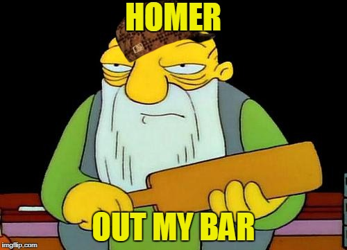 Yellow  | HOMER OUT MY BAR | image tagged in memes,that's a paddlin',scumbag | made w/ Imgflip meme maker