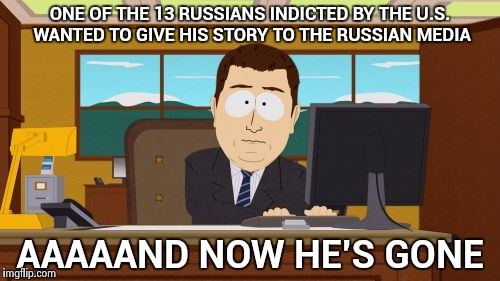 . . . and we will never find the rest , either | ONE OF THE 13 RUSSIANS INDICTED BY THE U.S. WANTED TO GIVE HIS STORY TO THE RUSSIAN MEDIA AAAAAND NOW HE'S GONE | image tagged in memes,aaaaand its gone,russian hackers,well nevermind,nothing burger | made w/ Imgflip meme maker