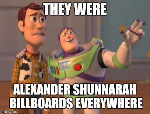 X, X Everywhere | THEY WERE ALEXANDER SHUNNARAH BILLBOARDS EVERYWHERE | image tagged in memes,x,x everywhere,x x everywhere | made w/ Imgflip meme maker