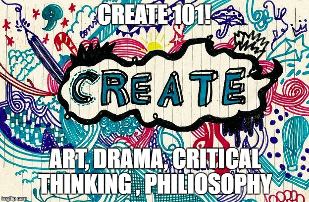 CREATE 101! ART, DRAMA, CRITICAL THINKING , PHILIOSOPHY | image tagged in create | made w/ Imgflip meme maker