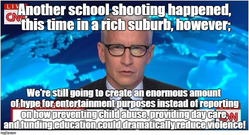 Media entertains while suppressing education! | Another school shooting happened, this time in a rich suburb, however; We're still going to create an enormous amount of hype for entertainm | image tagged in cnn breaking news anderson cooper,school shooting,child abuse,education,child care | made w/ Imgflip meme maker