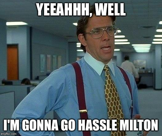 That Would Be Great Meme | YEEAHHH, WELL I'M GONNA GO HASSLE MILTON | image tagged in memes,that would be great | made w/ Imgflip meme maker