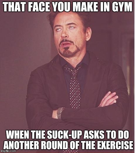 Because the only one who asks to... is the one who wasn't doing it right the first time  | THAT FACE YOU MAKE IN GYM WHEN THE SUCK-UP ASKS TO DO ANOTHER ROUND OF THE EXERCISE | image tagged in memes,face you make robert downey jr,gym,school,relatable | made w/ Imgflip meme maker