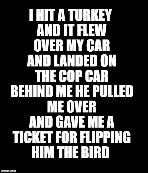 I hit a turkey and it flew over my car and landed on the cop car behind me he pulled me over and gave me a ticket for flipping h | I HIT A TURKEY AND IT FLEW OVER MY CAR AND LANDED ON THE COP CAR BEHIND ME HE PULLED ME OVER AND GAVE ME A TICKET FOR FLIPPING HIM THE BIRD | image tagged in cops | made w/ Imgflip meme maker
