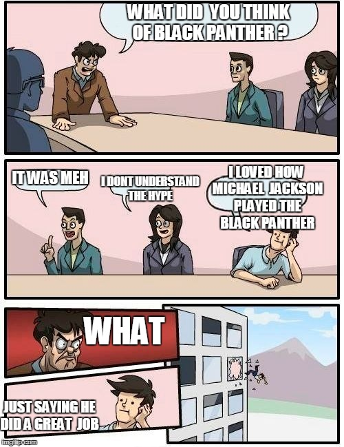 im gonna make  more like this :p  raydog if you reading this  your next :D  | WHAT DID  YOU THINK OF BLACK PANTHER ? IT WAS MEH I DONT UNDERSTAND THE HYPE I LOVED HOW MICHAEL  JACKSON PLAYED THE  BLACK PANTHER WHAT JUS | image tagged in memes,boardroom meeting suggestion | made w/ Imgflip meme maker