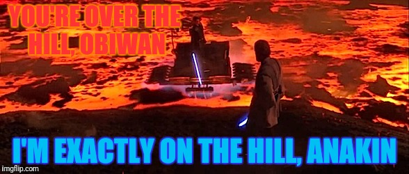 YOU'RE OVER THE HILL, OBIWAN I'M EXACTLY ON THE HILL, ANAKIN | made w/ Imgflip meme maker
