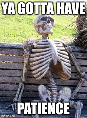 Waiting Skeleton Meme | YA GOTTA HAVE PATIENCE | image tagged in memes,waiting skeleton | made w/ Imgflip meme maker