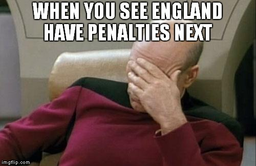 Captain Picard Facepalm Meme | WHEN YOU SEE ENGLAND HAVE PENALTIES NEXT | image tagged in memes,captain picard facepalm,football,soccer,england,england football | made w/ Imgflip meme maker