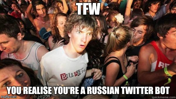 what if rave | TFW YOU REALISE YOU'RE A RUSSIAN TWITTER BOT | image tagged in what if rave | made w/ Imgflip meme maker