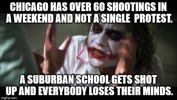 And everybody loses their minds Meme | CHICAGO HAS OVER 60 SHOOTINGS IN A WEEKEND AND NOT A SINGLE  PROTEST. A SUBURBAN SCHOOL GETS SHOT UP AND EVERYBODY LOSES THEIR MINDS. | image tagged in memes,and everybody loses their minds | made w/ Imgflip meme maker