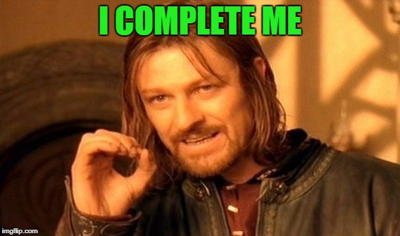 Lovin me some me.... | I COMPLETE ME | image tagged in memes,one does not simply | made w/ Imgflip meme maker