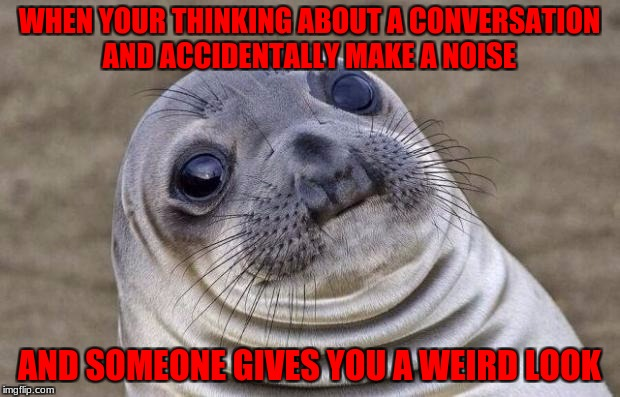 Awkward Moment Sealion Meme | WHEN YOUR THINKING ABOUT A CONVERSATION AND ACCIDENTALLY MAKE A NOISE AND SOMEONE GIVES YOU A WEIRD LOOK | image tagged in memes,awkward moment sealion | made w/ Imgflip meme maker
