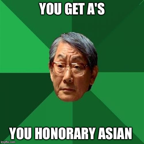 YOU GET A'S YOU HONORARY ASIAN | made w/ Imgflip meme maker