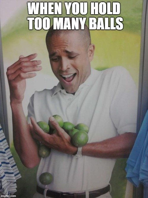 Why Can't I Hold All These Limes | WHEN YOU HOLD TOO MANY BALLS | image tagged in memes,why can't i hold all these limes | made w/ Imgflip meme maker