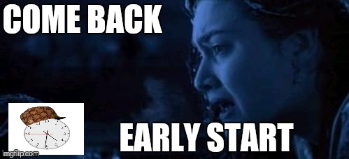 Rose Come Back | COME BACK EARLY START | image tagged in rose come back | made w/ Imgflip meme maker