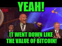 YEAH! IT WENT DOWN LIKE THE VALUE OF BITCOIN! | made w/ Imgflip meme maker