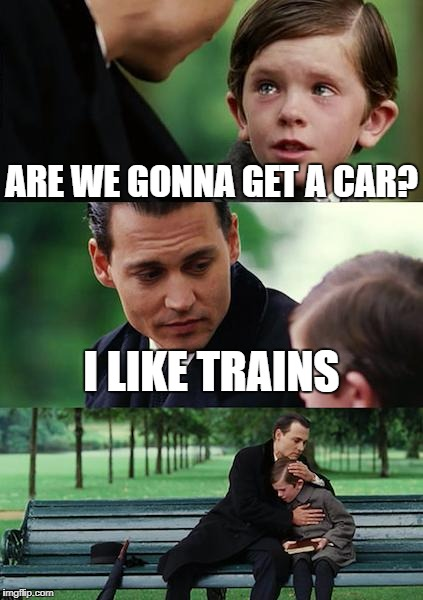 Finding Neverland Meme | ARE WE GONNA GET A CAR? I LIKE TRAINS | image tagged in memes,finding neverland | made w/ Imgflip meme maker