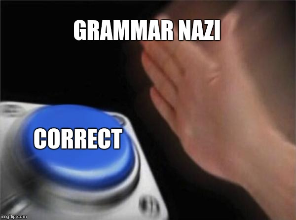 GRAMMAR NAZI CORRECT | image tagged in memes,blank nut button | made w/ Imgflip meme maker