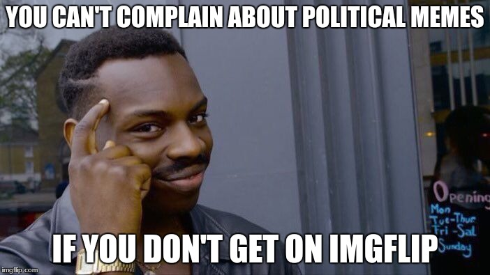 Roll Safe Think About It Meme | YOU CAN'T COMPLAIN ABOUT POLITICAL MEMES IF YOU DON'T GET ON IMGFLIP | image tagged in memes,roll safe think about it | made w/ Imgflip meme maker