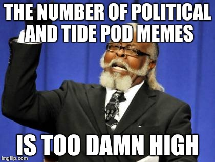 Too Damn High Meme | THE NUMBER OF POLITICAL AND TIDE POD MEMES IS TOO DAMN HIGH | image tagged in memes,too damn high | made w/ Imgflip meme maker