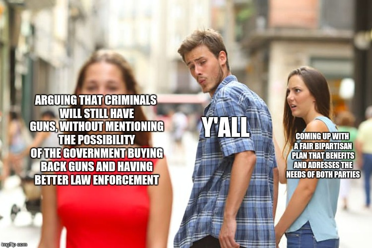 Distracted Boyfriend Meme | ARGUING THAT CRIMINALS WILL STILL HAVE GUNS, WITHOUT MENTIONING THE POSSIBILITY OF THE GOVERNMENT BUYING BACK GUNS AND HAVING BETTER LAW ENF | image tagged in memes,distracted boyfriend | made w/ Imgflip meme maker