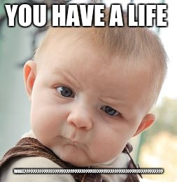 Skeptical Baby Meme | YOU HAVE A LIFE WHAT??????????????????????????????????????????????????????????????? | image tagged in memes,skeptical baby | made w/ Imgflip meme maker