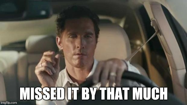 matthew mcconaughey  | MISSED IT BY THAT MUCH | image tagged in matthew mcconaughey | made w/ Imgflip meme maker