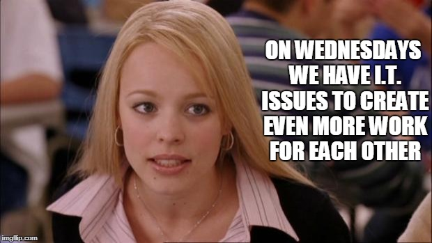 Its Not Going To Happen | ON WEDNESDAYS WE HAVE I.T. ISSUES TO CREATE EVEN MORE WORK FOR EACH OTHER | image tagged in regina,mean girls,it,issues,work,wednesday | made w/ Imgflip meme maker