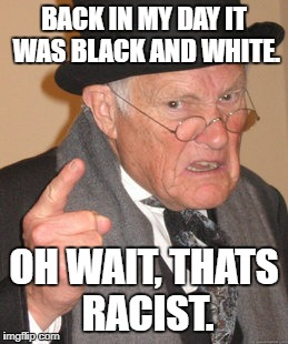 Liberals Be Like.... | BACK IN MY DAY IT WAS BLACK AND WHITE. OH WAIT, THATS RACIST. | image tagged in memes,back in my day | made w/ Imgflip meme maker