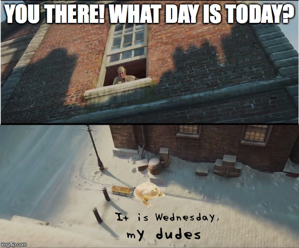 Wednesday Frog Carol | YOU THERE! WHAT DAY IS TODAY? | image tagged in wednesday,frog,christmas,carol,my dudes | made w/ Imgflip meme maker