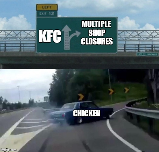 Left Exit 12 Off Ramp Meme | KFC CHICKEN MULTIPLE SHOP CLOSURES | image tagged in memes,left exit 12 off ramp | made w/ Imgflip meme maker