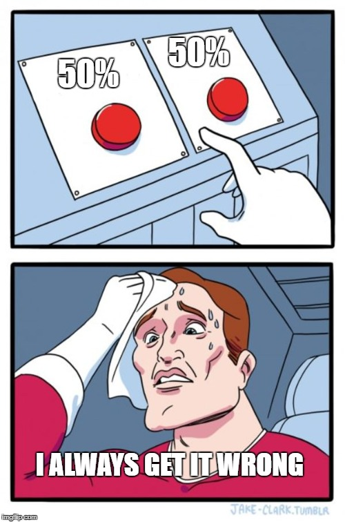 Two Buttons Meme | 50% 50% I ALWAYS GET IT WRONG | image tagged in memes,two buttons | made w/ Imgflip meme maker