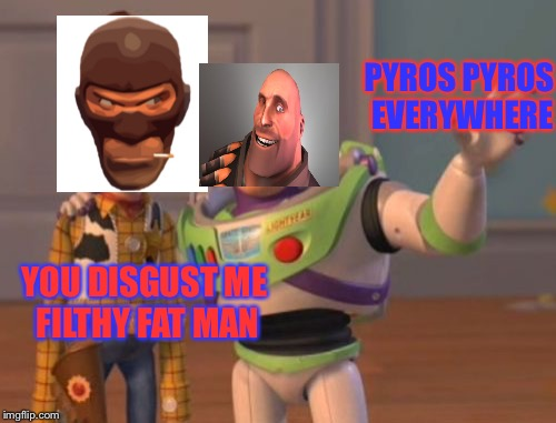 X, X Everywhere | YOU DISGUST ME FILTHY FAT MAN PYROS PYROS EVERYWHERE | image tagged in memes,x,x everywhere,x x everywhere | made w/ Imgflip meme maker